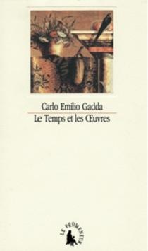 Le temps et les oeuvres : essais, notes et digressions - Carlo EmilioGadda