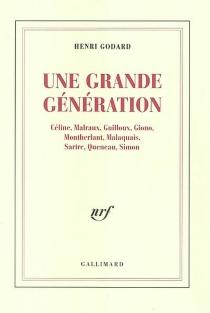 Une grande génération : Céline, Malraux, Guilloux, Giono, Montherlant, Malaquais, Sartre, Queneau, Simon - HenriGodard