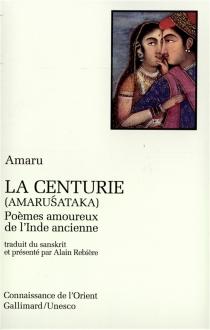 La Centurie (Amarusataka) : poèmes amoureux de l'Inde ancienne - Amaru
