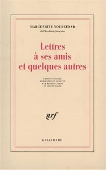 Lettres à ses amis et quelques autres - MargueriteYourcenar