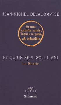Et qu'un seul soit l'ami : La Boétie - Jean-MichelDelacomptée