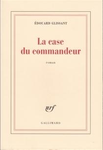 La case du commandeur - ÉdouardGlissant