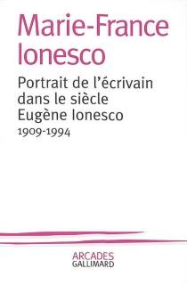 Portrait de l'écrivain dans le siècle, Eugène Ionesco : 1909-1994 - Marie-FranceIonesco