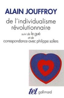 De l'individualisme révolutionnaire| Suivi de Le gué| Suivi de Correspondance avec Philippe Sollers - AlainJouffroy