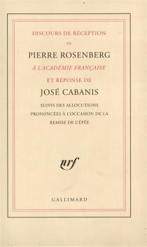 Discours de réception à l'Académie française et réponse de José Cabanis| Suivi de allocutions prononcées à l'occasion de la remise de l'épée -
