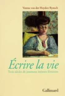 Ecrire la vie : trois siècles de journaux intimes féminins - Verena von derHeyden-Rynsch