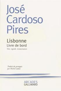Lisbonne, livre de bord : voix, regards, ressouvenances - José CardosoPires