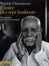 Elmire des sept bonheurs : confidences d'un vieux travailleur de la distillerie Saint-Etienne - PatrickChamoiseau