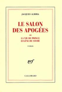 Le salon des apogées ou La vie du prince Eugène de Savoie - JacquesAlmira
