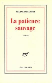 La patience sauvage - RégineDetambel