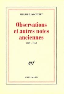 Observations et autres notes anciennes : 1947-1962 - PhilippeJaccottet