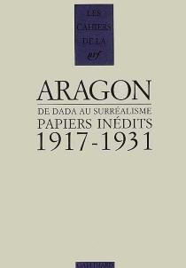 Papiers inédits : de Dada au surréalisme, 1917-1931 - LouisAragon