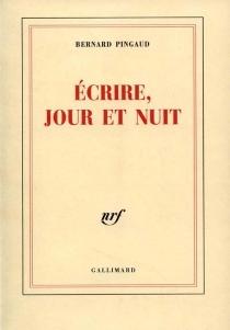 Ecrire, jour et nuit - BernardPingaud