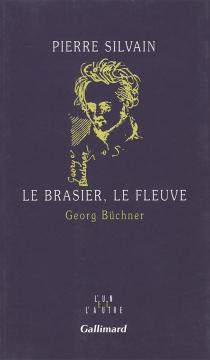 Le brasier, le fleuve : Georg Büchner - PierreSilvain