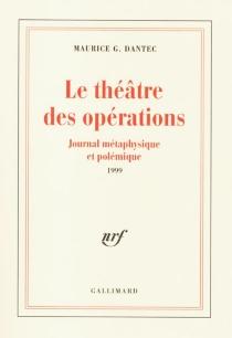 Le théâtre des opérations : journal métaphysique et polémique : 1999 - Maurice G.Dantec
