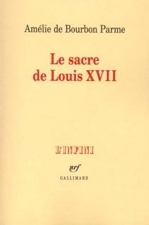 Le sacre de Louis XVII : récit - Amélie deBourbon Parme