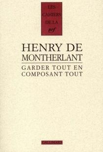 Garder tout en composant tout, 1924-1972 : carnets inédits, derniers carnets - Henry deMontherlant