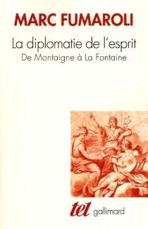 La diplomatie de l'esprit : de Montaigne à La Fontaine - MarcFumaroli