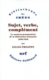 Sujet, verbe, complément : le moment grammatical de la littérature française : 1890-1940 - GillesPhilippe