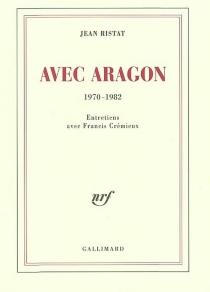 Avec Aragon : 1970-1982 : entretiens avec Francis Crémieux - FrancisCrémieux