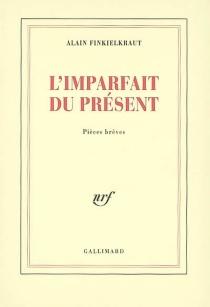 L'imparfait du présent : pièces brèves - AlainFinkielkraut