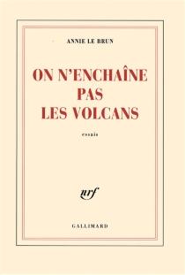 On n'enchaîne pas les volcans : essais - AnnieLe Brun