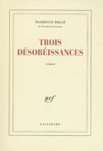 Trois désobéissances - FlorenceDelay