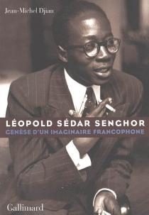 Léopold Sédar Senghor : genèse d'un imaginaire francophone - Jean-MichelDjian