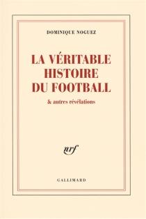 La véritable histoire du football : et autres révélations - DominiqueNoguez