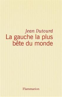La Gauche la plus bête du monde - JeanDutourd