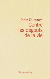Contre les dégoûts de la vie : chroniques - JeanDutourd