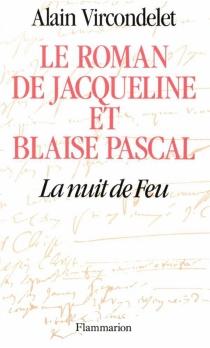 Le Roman de Jacqueline et Blaise Pascal : la nuit de feu - AlainVircondelet
