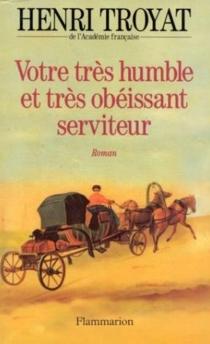 Votre très humble et très obéissant serviteur - HenriTroyat