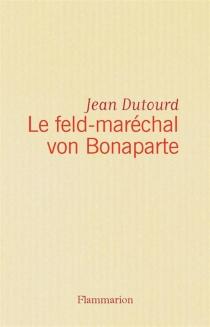 Le feld-maréchal von Bonaparte : considérations sur les causes de la grandeur des Français et de leur décadence - JeanDutourd
