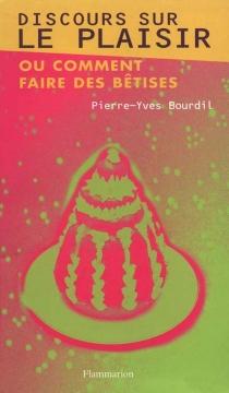 Discours sur le plaisir ou Comment faire des bêtises - Pierre-YvesBourdil