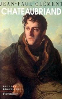 Chateaubriand : biographie morale et intellectuelle - Jean-PaulClément