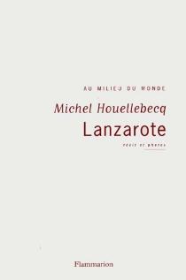 Lanzarote : au milieu du monde - MichelHouellebecq