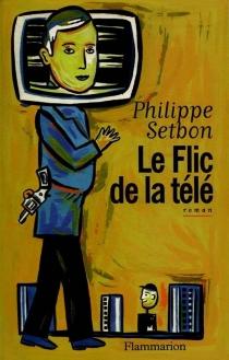 Le flic de la télé - PhilippeSetbon