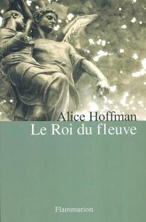 Le roi du fleuve - AliceHoffman