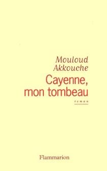Cayenne, mon tombeau - MouloudAkkouche