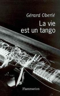 La vie est un tango : chroniques musicales France-Musiques (avril 2001- février 2003) - GérardOberlé