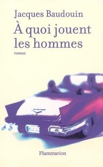 A quoi jouent les hommes - JacquesBaudouin