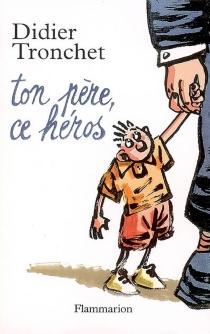 Ton père, ce héros - DidierTronchet