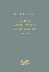 La Crise allemande de la pensée française : 1870-1914 - ClaudeDigeon