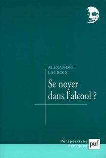 Se noyer dans l'alcool ? - AlexandreLacroix