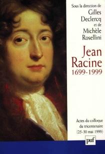 Jean Racine 1699-1999 : actes du colloque Ile-de-France La Ferté-Milon, 25-30 mai 1999 -