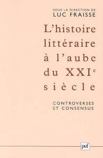 L'histoire littéraire à l'aube du XXIe siècle : controverses et consensus : actes du colloque de Strasbourg (12-17 mai 2003) -