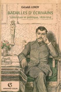 Batailles d'écrivains : littérature et politique, 1870-1914 - GéraldiLeroy