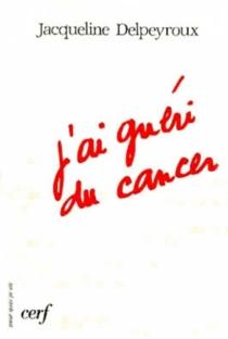 J'ai guéri du cancer - JacquelineDelpeyroux