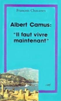Albert Camus, il faut vivre maintenant : questions posées au christianisme par l'oeuvre d'Albert Camus - FrançoisChavanes